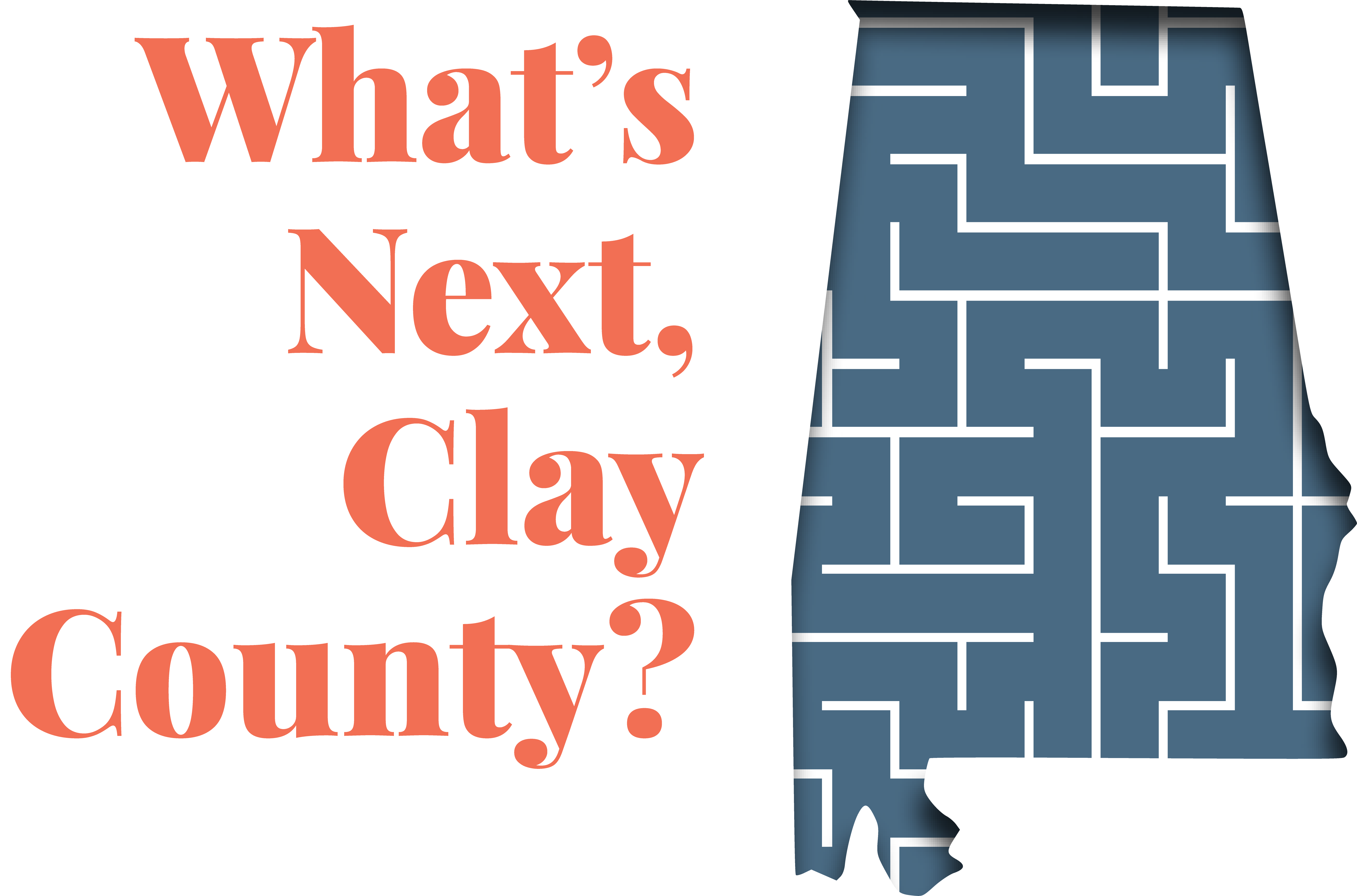 "an outline of Alabama with the words ""What's Next, Clay County?"""